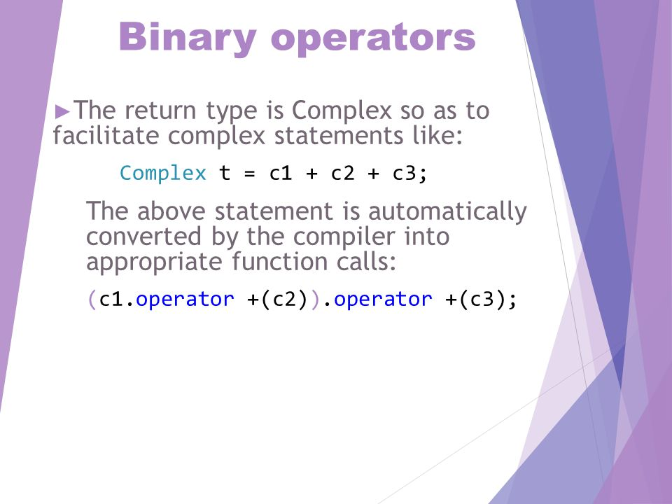 Binary operators ► The binary operator is always called with reference to the left hand argument ► Example:  In c1+c2, c1.operator+(c2)  In c2+c1, c2.operator+(c1)