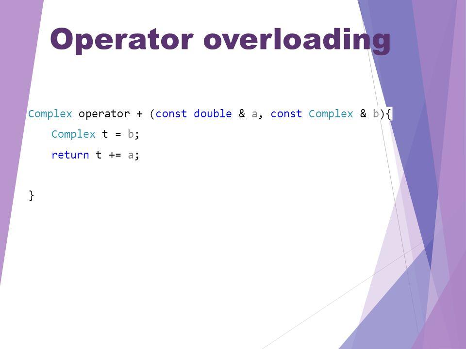 Operator overloading Complex operator + (const double & a, const Complex & b){ Complex t = b; return t += a; }
