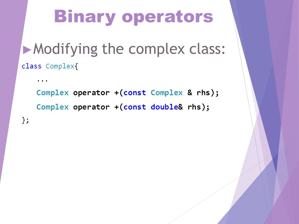 Binary operators ► Modifying the complex class: class Complex{...