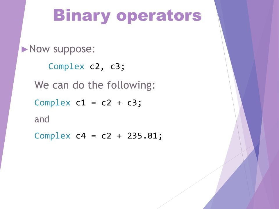 Binary operators ► Now suppose: Complex c2, c3; We can do the following: Complex c1 = c2 + c3; and Complex c4 = c2 + 235.01;