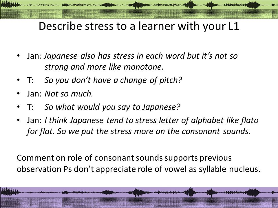 Describe stress to a learner with your L1 Jan: Japanese also has stress in each word but it's not so strong and more like monotone.