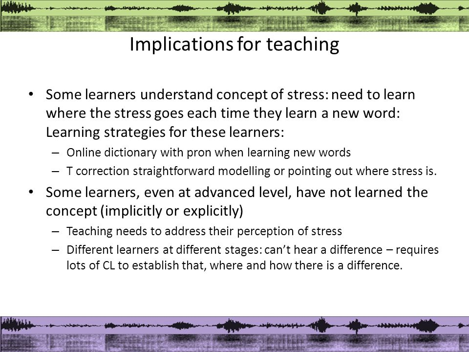 Implications for teaching Some learners understand concept of stress: need to learn where the stress goes each time they learn a new word: Learning strategies for these learners: – Online dictionary with pron when learning new words – T correction straightforward modelling or pointing out where stress is.