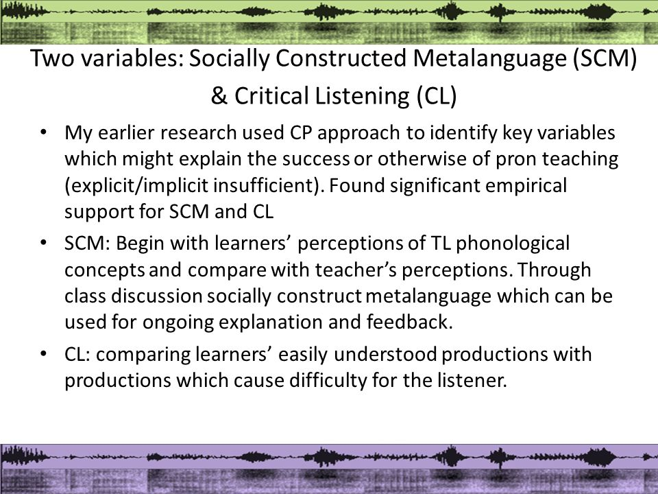 Two variables: Socially Constructed Metalanguage (SCM) & Critical Listening (CL) My earlier research used CP approach to identify key variables which might explain the success or otherwise of pron teaching (explicit/implicit insufficient).