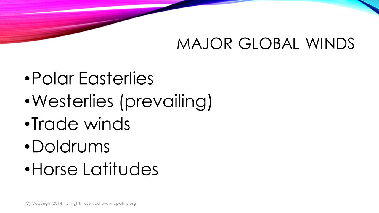 MAJOR GLOBAL WINDS Polar Easterlies Westerlies (prevailing) Trade winds Doldrums Horse Latitudes (C) Copyright 2014 - all rights reserved www.cpalms.org