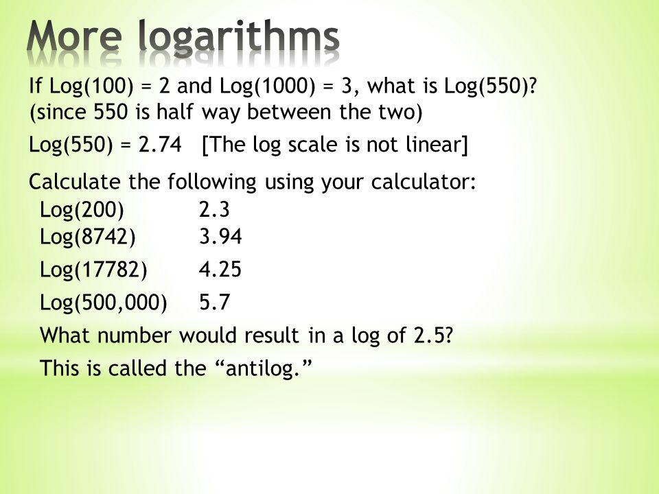 Calculate the following using your calculator: Log(200) Log(8742) Log(17782) Log(500,000) 2.3 3.94 4.25 5.7 If Log(100) = 2 and Log(1000) = 3, what is Log(550).