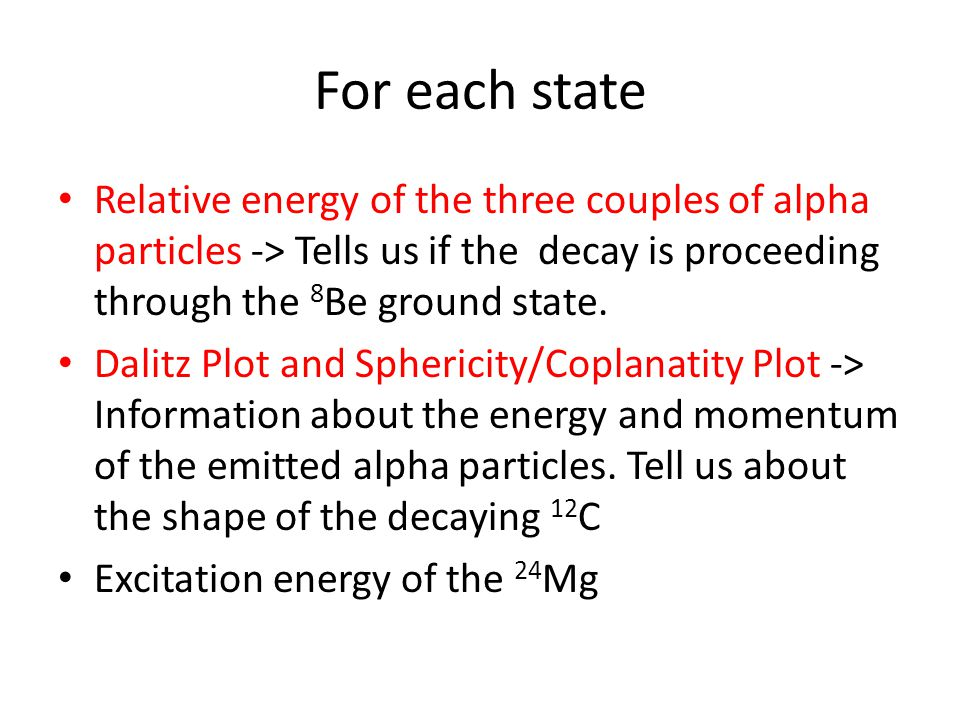 For each state Relative energy of the three couples of alpha particles -> Tells us if the decay is proceeding through the 8 Be ground state. Dalitz Pl
