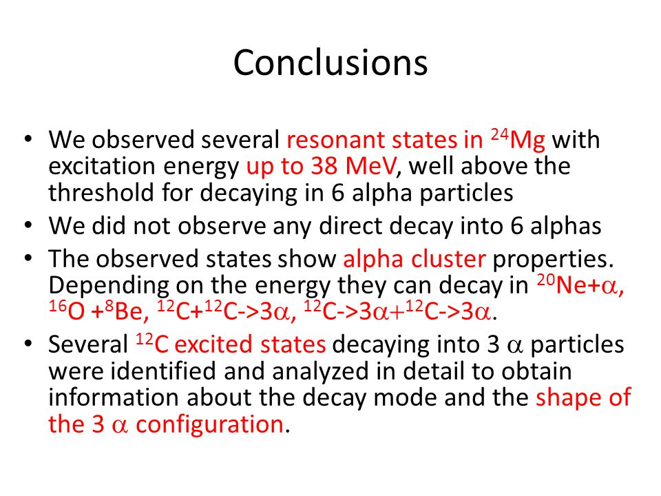Conclusions We observed several resonant states in 24 Mg with excitation energy up to 38 MeV, well above the threshold for decaying in 6 alpha particl