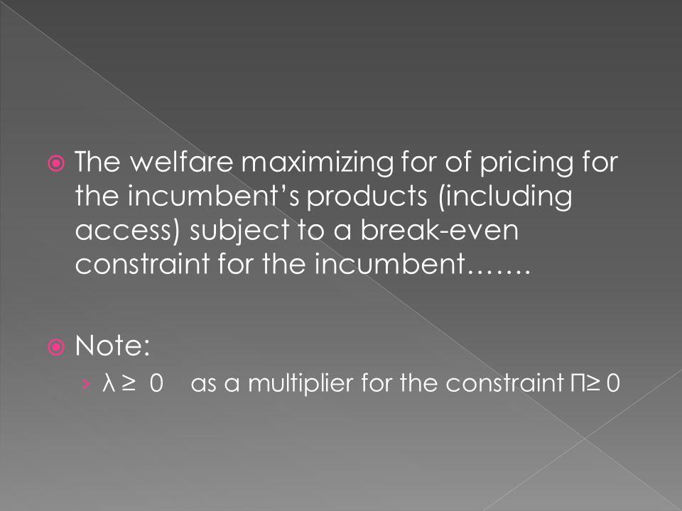  The welfare maximizing for of pricing for the incumbent's products (including access) subject to a break-even constraint for the incumbent…….