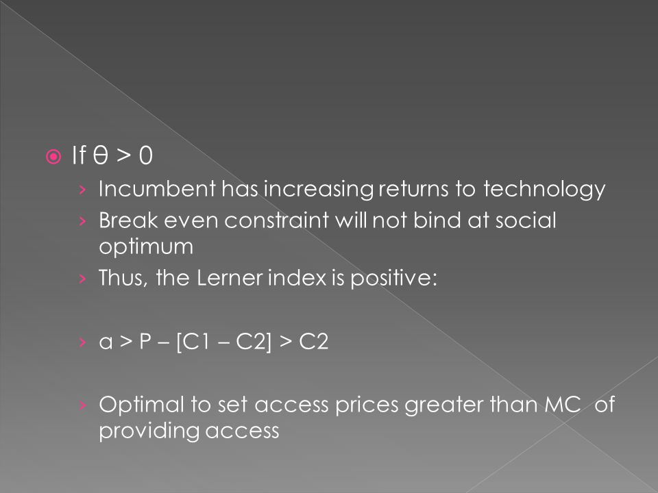  If θ > 0 › Incumbent has increasing returns to technology › Break even constraint will not bind at social optimum › Thus, the Lerner index is positive: › a > P – [C1 – C2] > C2 › Optimal to set access prices greater than MC of providing access
