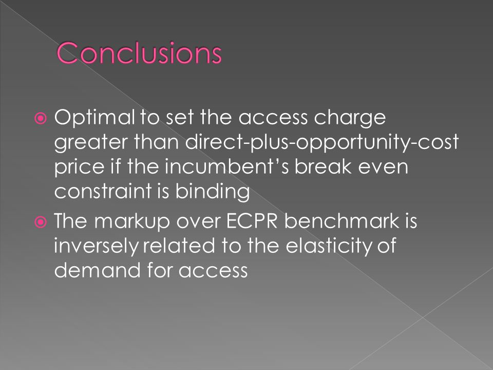  Optimal to set the access charge greater than direct-plus-opportunity-cost price if the incumbent's break even constraint is binding  The markup over ECPR benchmark is inversely related to the elasticity of demand for access