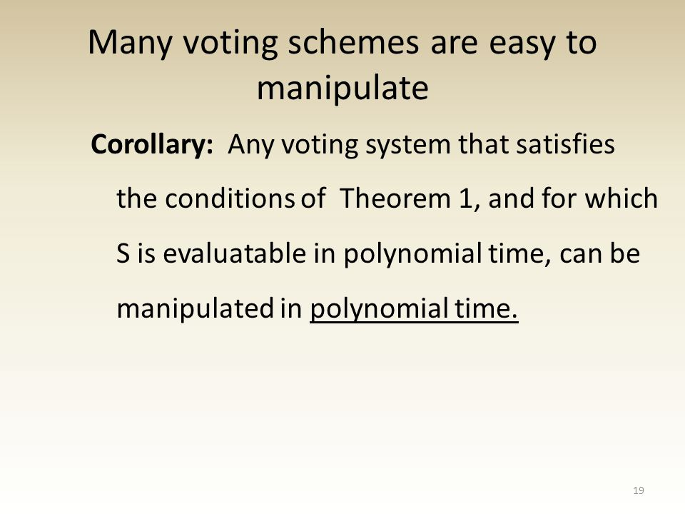 Many voting schemes are easy to manipulate Corollary: Any voting system that satisfies the conditions of Theorem 1, and for which S is evaluatable in polynomial time, can be manipulated in polynomial time.