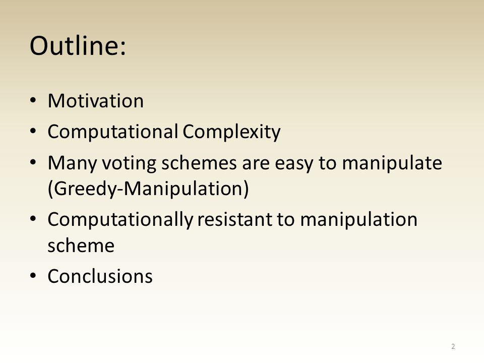 Outline: Motivation Computational Complexity Many voting schemes are easy to manipulate (Greedy-Manipulation) Computationally resistant to manipulation scheme Conclusions 2
