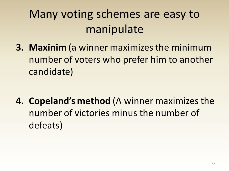 3.Maxinim (a winner maximizes the minimum number of voters who prefer him to another candidate) 4.Copeland's method (A winner maximizes the number of victories minus the number of defeats) 22