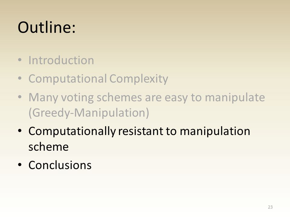 Outline: Introduction Computational Complexity Many voting schemes are easy to manipulate (Greedy-Manipulation) Computationally resistant to manipulation scheme Conclusions 23