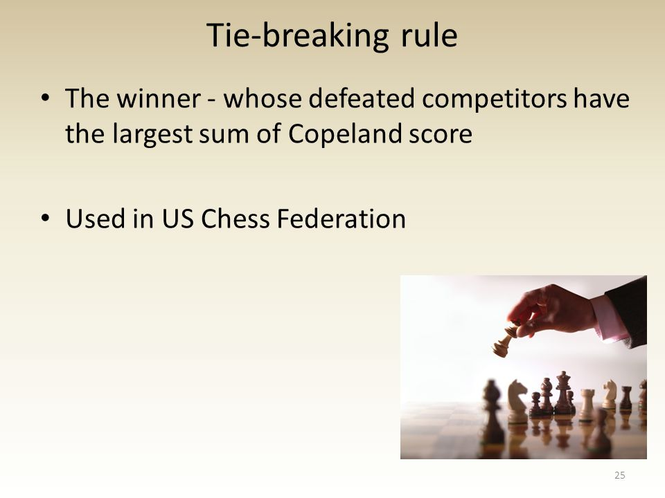 Tie-breaking rule The winner - whose defeated competitors have the largest sum of Copeland score Used in US Chess Federation 25