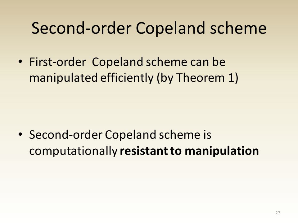 Second-order Copeland scheme First-order Copeland scheme can be manipulated efficiently (by Theorem 1) Second-order Copeland scheme is computationally resistant to manipulation 27