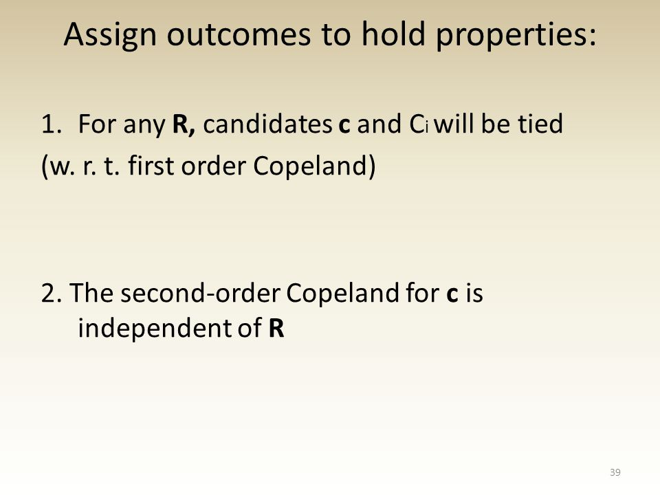 Assign outcomes to hold properties: 1.For any R, candidates c and C i will be tied (w.