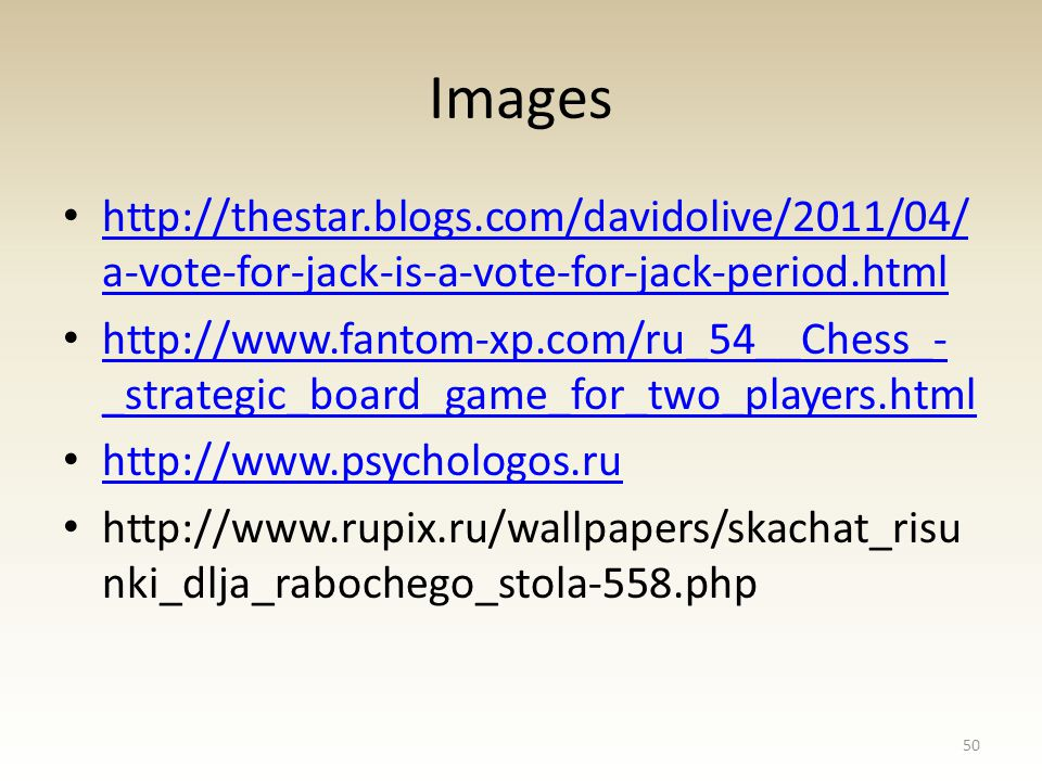 Images http://thestar.blogs.com/davidolive/2011/04/ a-vote-for-jack-is-a-vote-for-jack-period.html http://thestar.blogs.com/davidolive/2011/04/ a-vote-for-jack-is-a-vote-for-jack-period.html http://www.fantom-xp.com/ru_54__Chess_- _strategic_board_game_for_two_players.html http://www.fantom-xp.com/ru_54__Chess_- _strategic_board_game_for_two_players.html http://www.psychologos.ru http://www.rupix.ru/wallpapers/skachat_risu nki_dlja_rabochego_stola-558.php 50