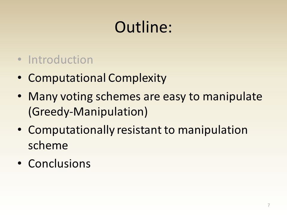 Outline: Introduction Computational Complexity Many voting schemes are easy to manipulate (Greedy-Manipulation) Computationally resistant to manipulation scheme Conclusions 7