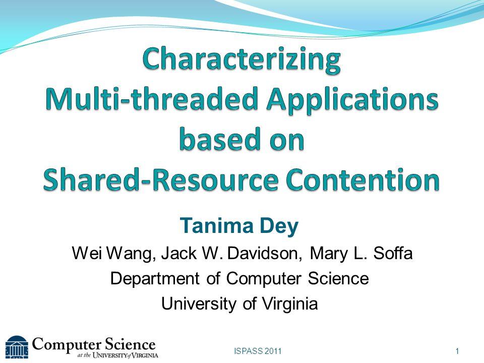 ISPASS 2011 Tanima Dey Wei Wang, Jack W. Davidson, Mary L. Soffa Department of Computer Science University of Virginia 1