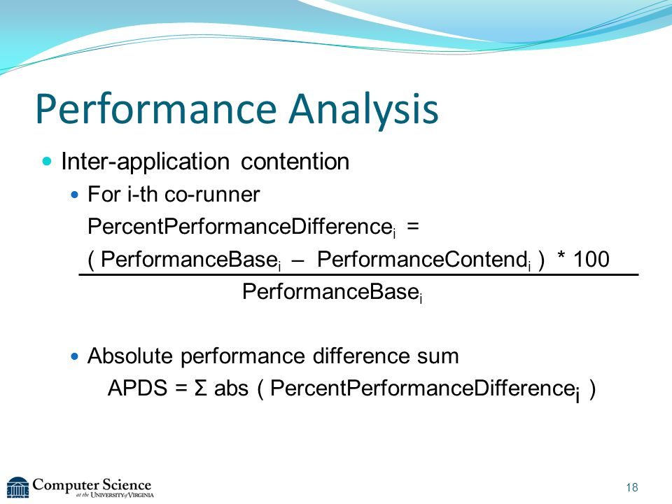 18 Performance Analysis Inter-application contention For i-th co-runner PercentPerformanceDifference i = ( PerformanceBase i – PerformanceContend i ) * 100 PerformanceBase i Absolute performance difference sum APDS = Σ abs ( PercentPerformanceDifference i )