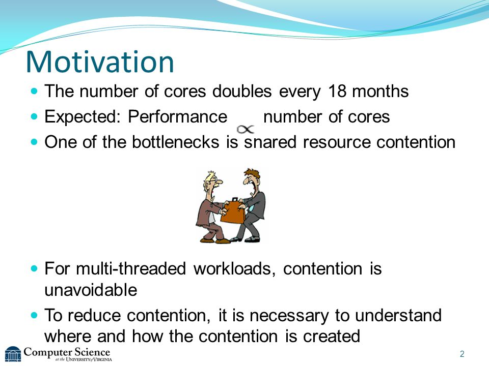 Motivation The number of cores doubles every 18 months Expected: Performance number of cores One of the bottlenecks is shared resource contention For multi-threaded workloads, contention is unavoidable To reduce contention, it is necessary to understand where and how the contention is created 2