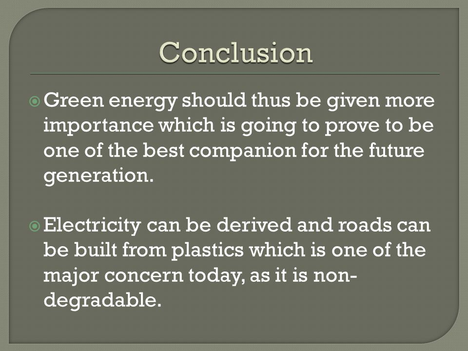  Green energy should thus be given more importance which is going to prove to be one of the best companion for the future generation.