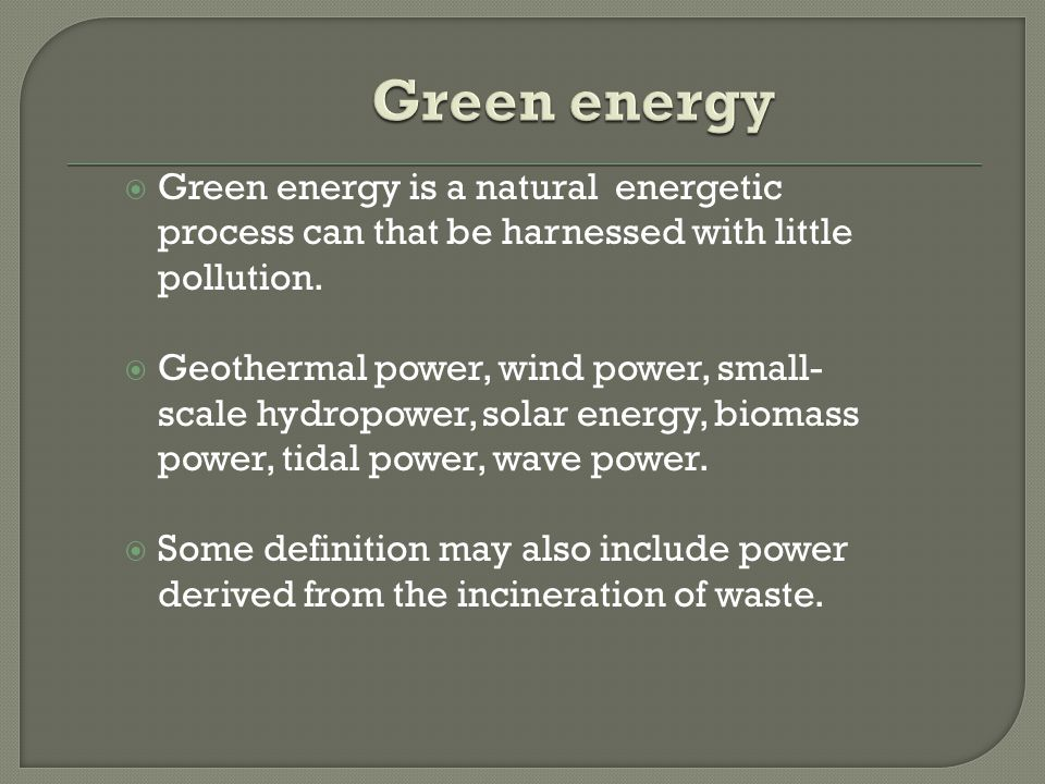  Green energy is a natural energetic process can that be harnessed with little pollution.