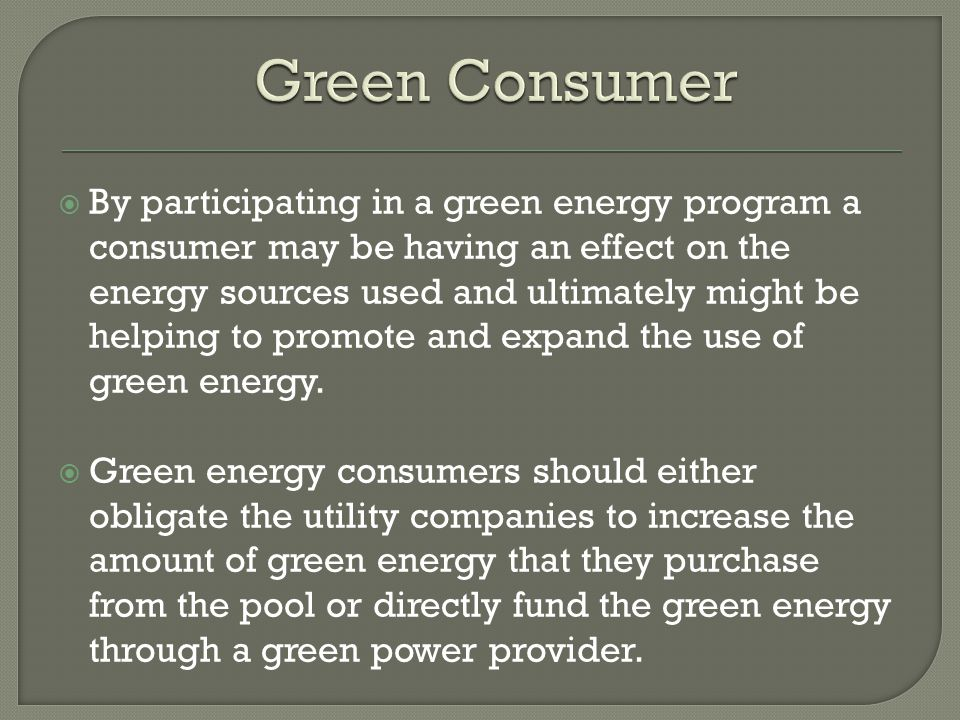  By participating in a green energy program a consumer may be having an effect on the energy sources used and ultimately might be helping to promote and expand the use of green energy.