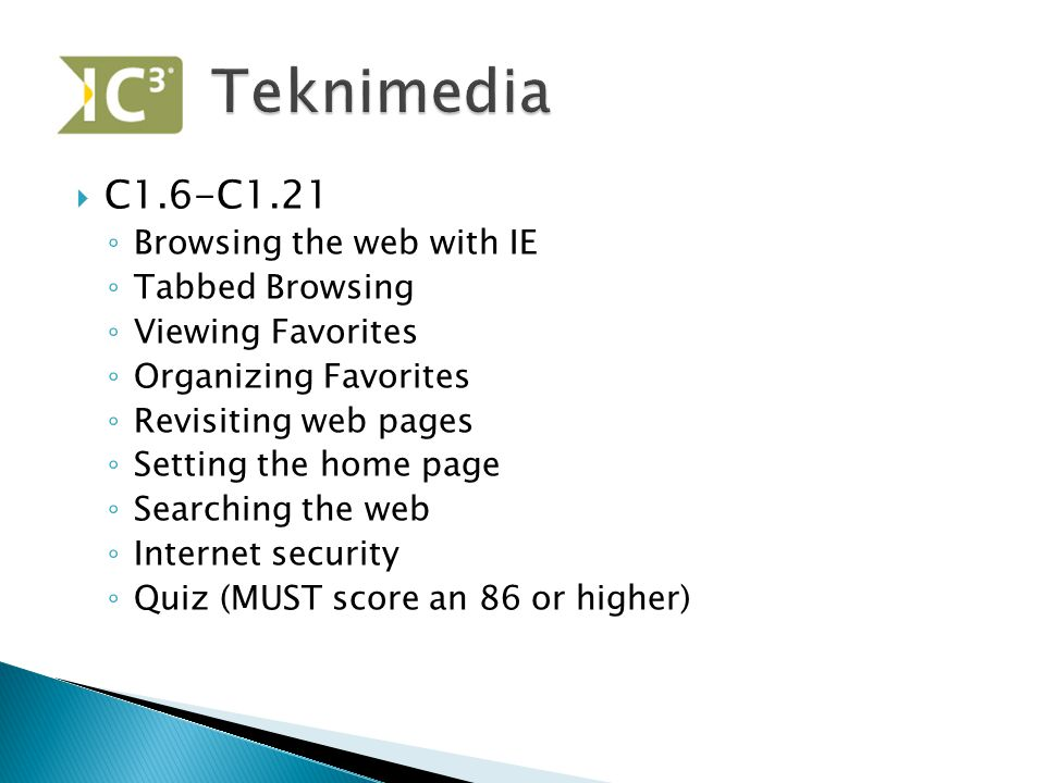  C1.6-C1.21 ◦ Browsing the web with IE ◦ Tabbed Browsing ◦ Viewing Favorites ◦ Organizing Favorites ◦ Revisiting web pages ◦ Setting the home page ◦ Searching the web ◦ Internet security ◦ Quiz (MUST score an 86 or higher)