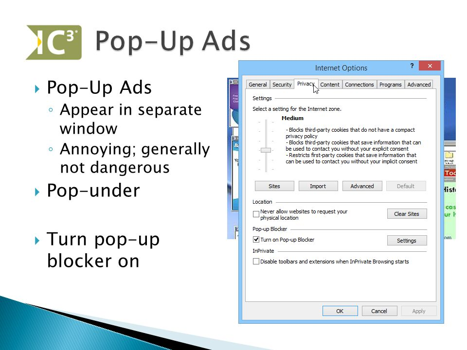  Pop-Up Ads ◦ Appear in separate window ◦ Annoying; generally not dangerous  Pop-under  Turn pop-up blocker on