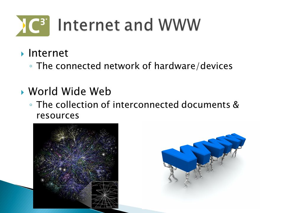  Internet ◦ The connected network of hardware/devices  World Wide Web ◦ The collection of interconnected documents & resources