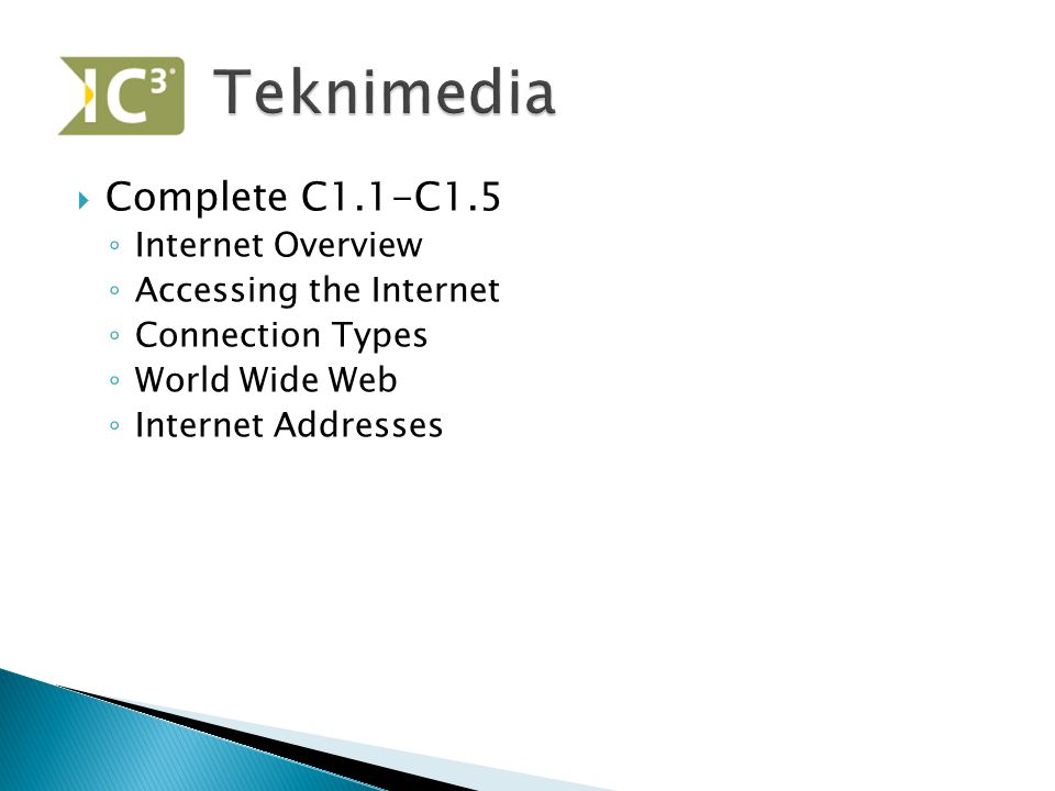  Complete C1.1-C1.5 ◦ Internet Overview ◦ Accessing the Internet ◦ Connection Types ◦ World Wide Web ◦ Internet Addresses
