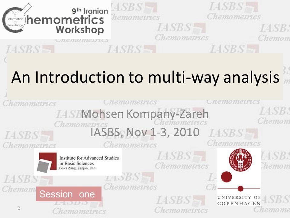 An Introduction to multi-way analysis Mohsen Kompany-Zareh IASBS, Nov 1-3, 2010 2 Session one