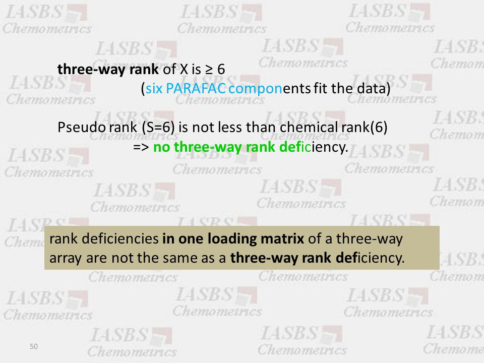50 three-way rank of X is ≥ 6 (six PARAFAC components fit the data) Pseudo rank (S=6) is not less than chemical rank(6) => no three-way rank deficiency.