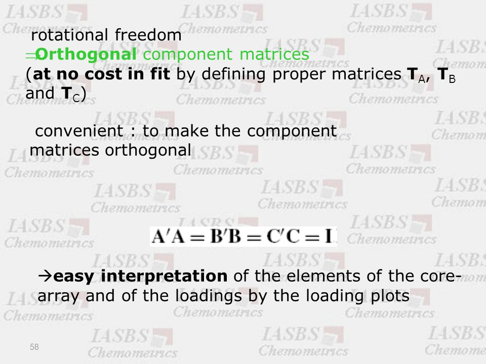 rotational freedom Orthogonal component matrices (at no cost in fit by defining proper matrices T A, T B and T C ) convenient : to make the component matrices orthogonal  easy interpretation of the elements of the core- array and of the loadings by the loading plots 58