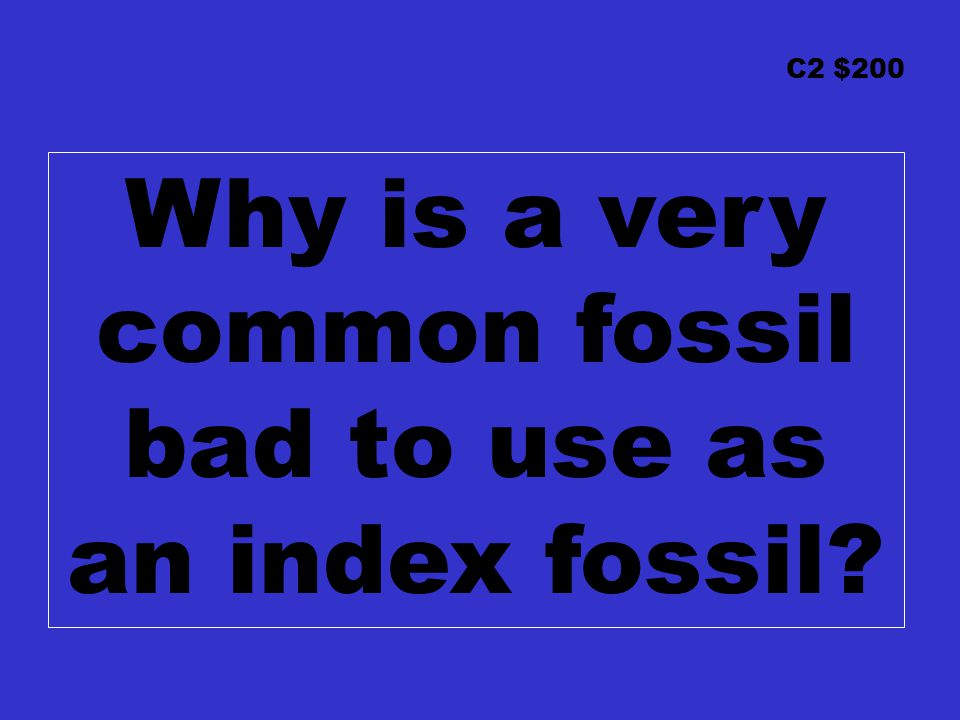 C2 $200 Why is a very common fossil bad to use as an index fossil?