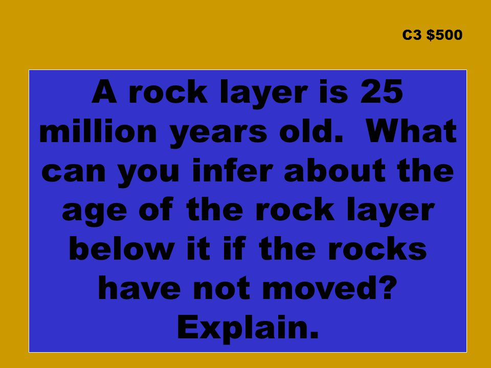 C3 $500 A rock layer is 25 million years old.