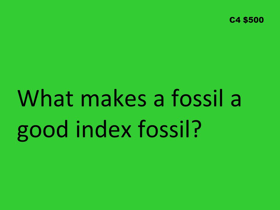 C4 $500 What makes a fossil a good index fossil?