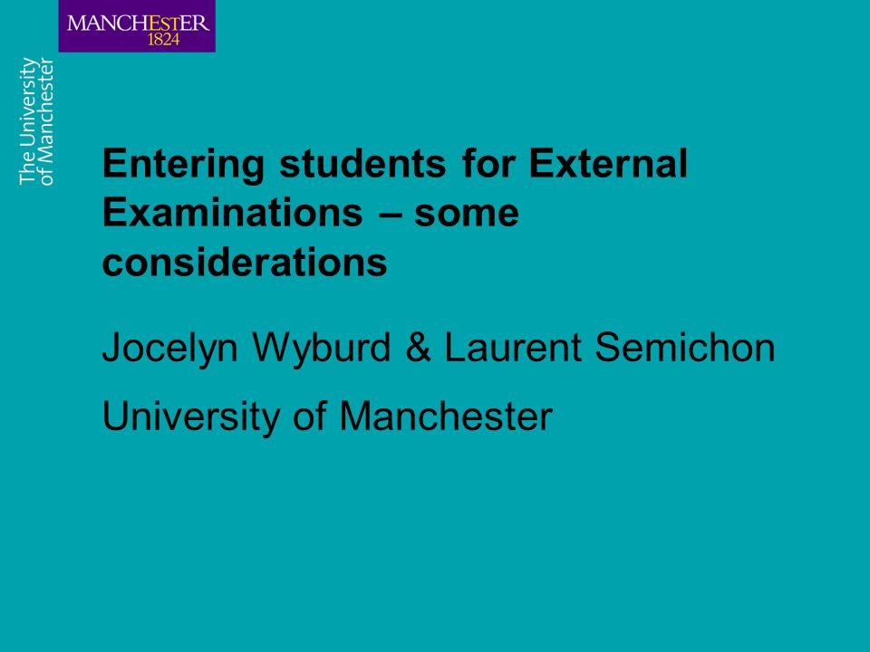 Entering students for External Examinations – some considerations Jocelyn Wyburd & Laurent Semichon University of Manchester