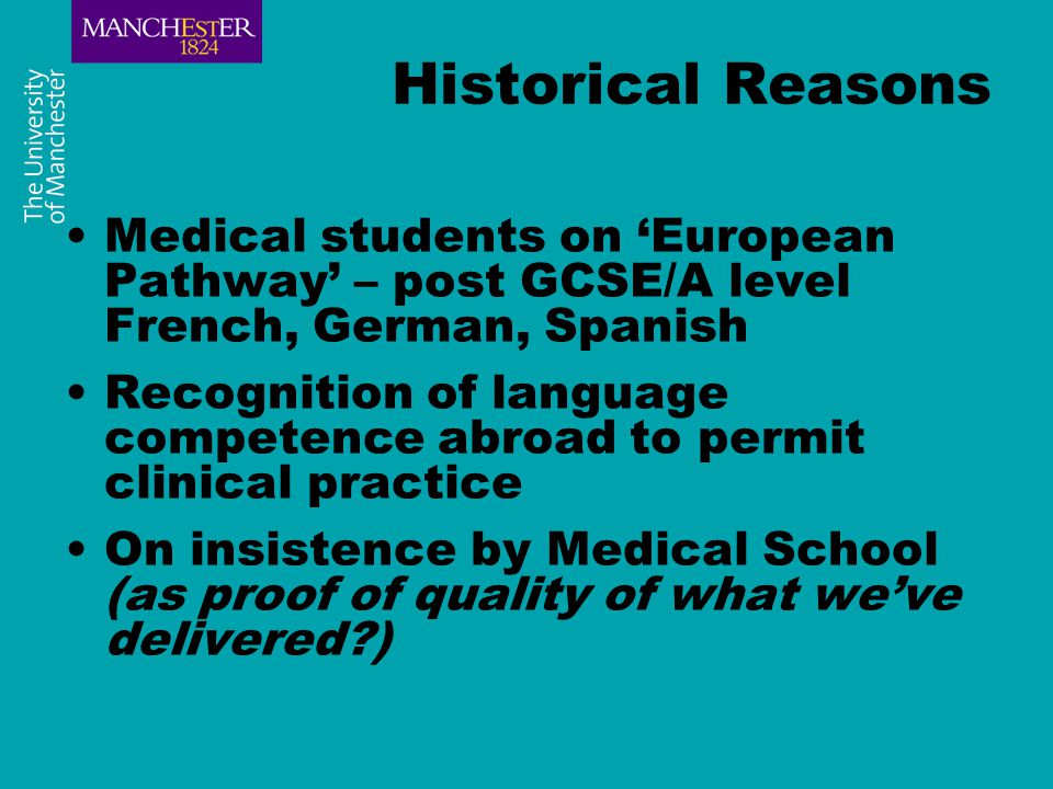 Historical Reasons Medical students on 'European Pathway' – post GCSE/A level French, German, Spanish Recognition of language competence abroad to permit clinical practice On insistence by Medical School (as proof of quality of what we've delivered )
