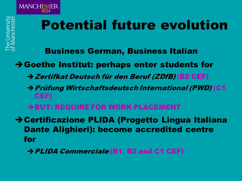 Potential future evolution Business German, Business Italian  Goethe Institut: perhaps enter students for  Zertifkat Deutsch für den Beruf (ZDfB) (B2 CEF)  Prüfung Wirtschaftsdeutsch International (PWD) (C1 CEF)  BUT: REQUIRE FOR WORK PLACEMENT  Certificazione PLIDA (Progetto Lingua Italiana Dante Alighieri): become accredited centre for  PLIDA Commerciale (B1, B2 and C1 CEF)