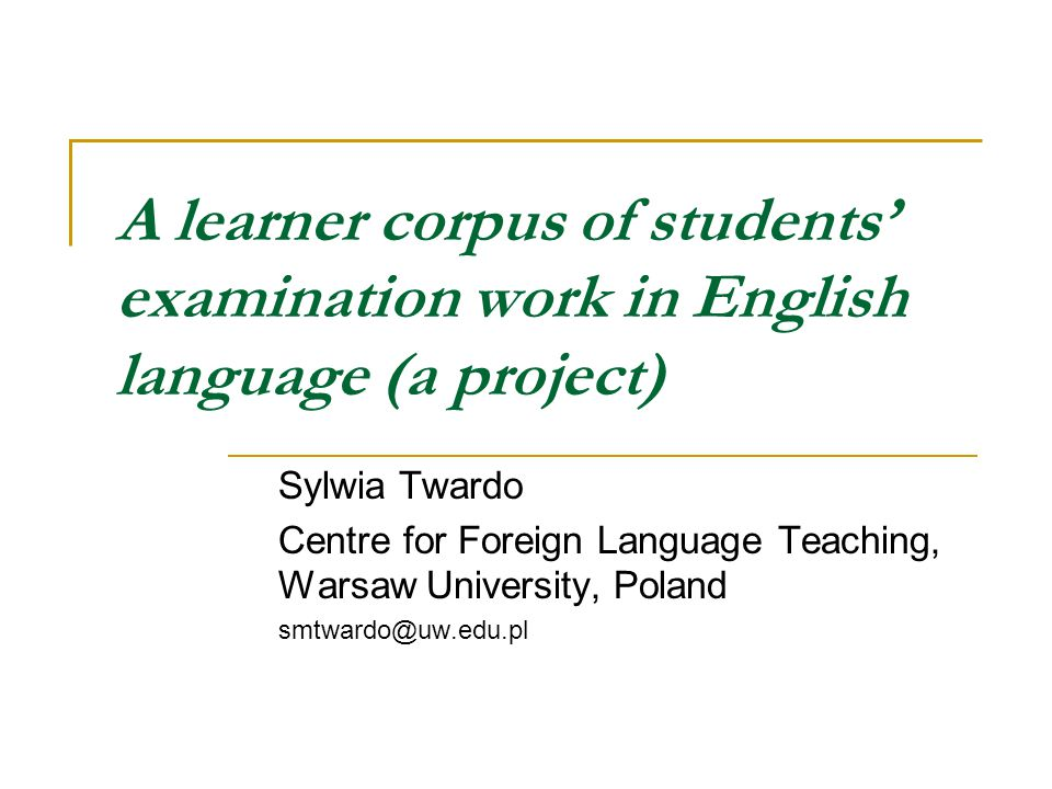 A learner corpus of students' examination work in English language (a project) Sylwia Twardo Centre for Foreign Language Teaching, Warsaw University, Poland smtwardo@uw.edu.pl