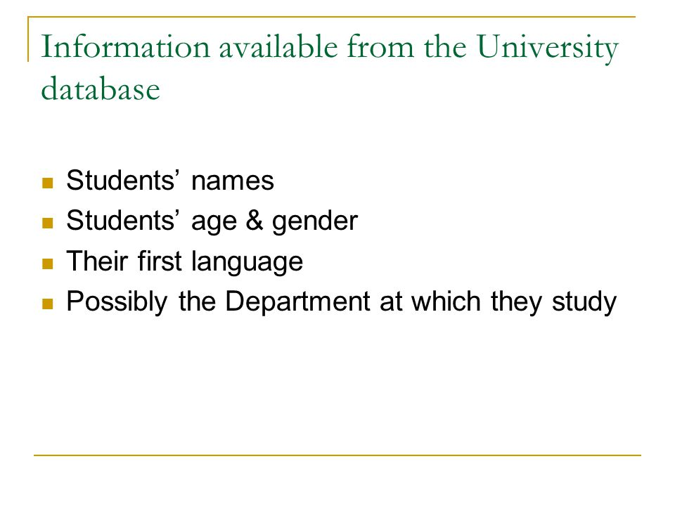 Information available from the University database Students' names Students' age & gender Their first language Possibly the Department at which they study