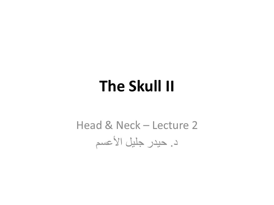 The Skull II Head & Neck – Lecture 2 د. حيدر جليل الأعسم