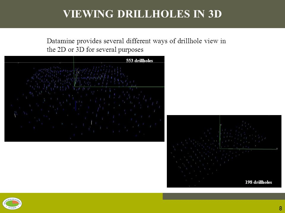 Datamine provides several different ways of drillhole view in the 2D or 3D for several purposes 8 VIEWING DRILLHOLES IN 3D 553 drillholes 198 drillholes