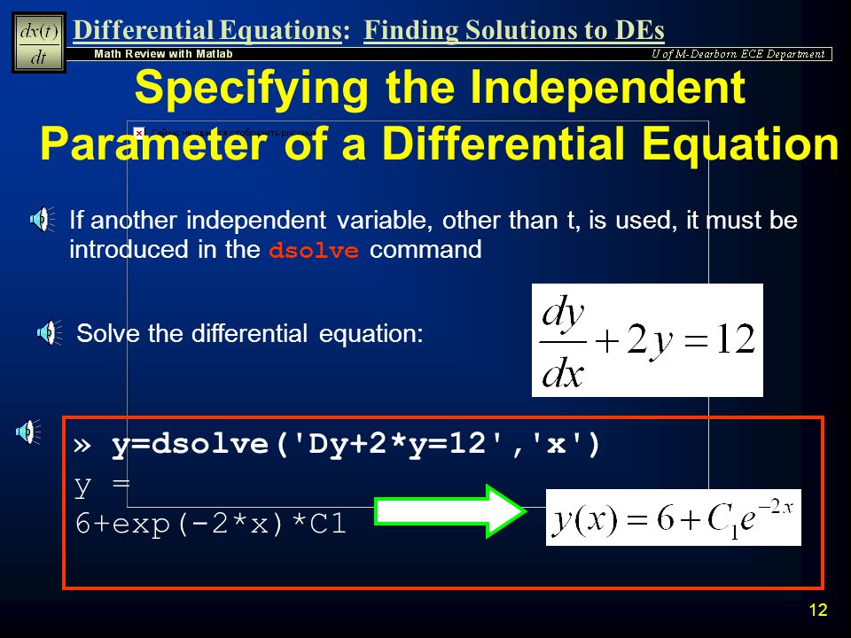 Differential Equations:Finding Solutions to DEs 11 Non-Linear Differential Equation Example n Solve the differential equation: n Subject to initial condition: » syms y t » y=dsolve( Dy=4-y^2 , y(0)=1 ) » y=simplify(y) y = 2*(3*exp(4*t)-1)/(1+3*exp(4*t))
