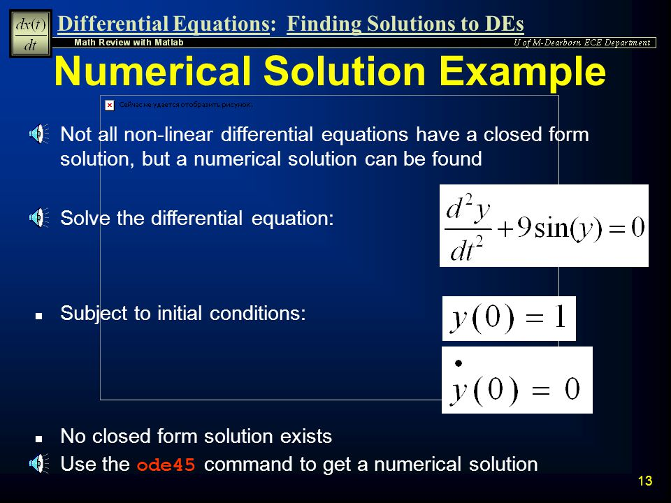 Differential Equations:Finding Solutions to DEs 12 If another independent variable, other than t, is used, it must be introduced in the dsolve command Specifying the Independent Parameter of a Differential Equation » y=dsolve( Dy+2*y=12 , x ) y = 6+exp(-2*x)*C1 n Solve the differential equation: