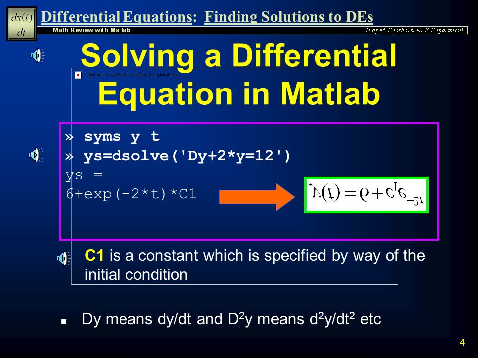 Differential Equations:Finding Solutions to DEs 3 n Consider the differential equation: Solving a 1 st Order DE n The general solution is given by: The Matlab command used to solve differential equations is dsolve Verify the solution using dsolve command