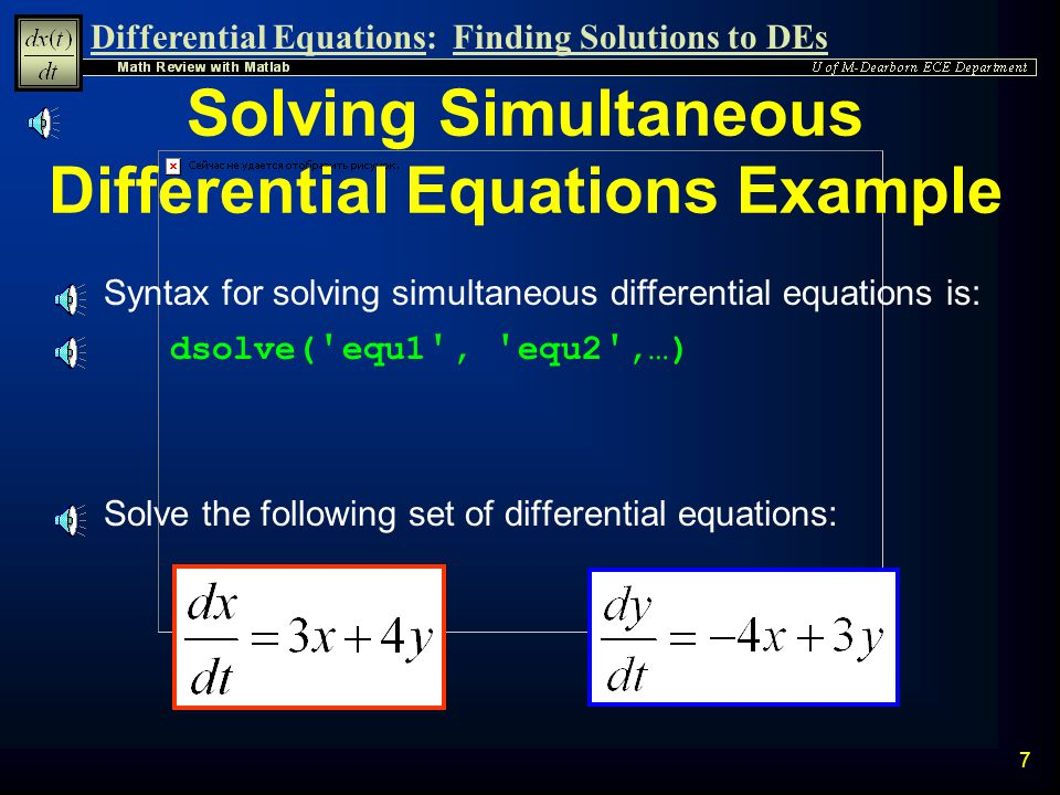 Differential Equations:Finding Solutions to DEs 6 n Find the general solution of: Solving a 2 nd Order DE » syms c y » ys=dsolve( D2y=-c^2*y ) ys = C1*sin(c*t)+C2*cos(c*t)